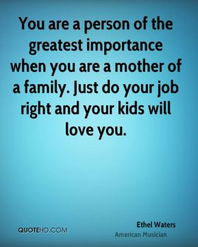 You are a person of the greatest importance when you are a mother of a family. Just do your job right and your kids will love you.