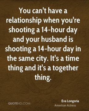 Eva Longoria - You can't have a relationship when you're shooting a 14-hour day and your husband is shooting a 14-hour day in the same city. It's a time thing and it's a together thing.