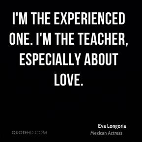 Eva Longoria - I'm the experienced one. I'm the teacher, especially about love.