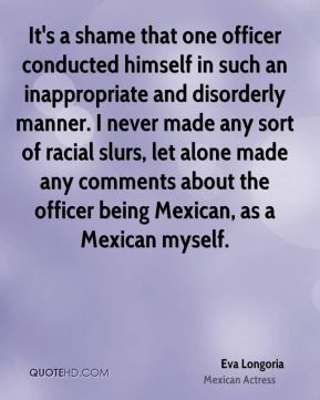 Eva Longoria - It's a shame that one officer conducted himself in such an inappropriate and disorderly manner. I never made any sort of racial slurs, let alone made any comments about the officer being Mexican, as a Mexican myself.