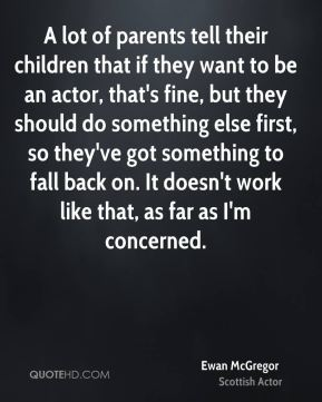 A lot of parents tell their children that if they want to be an actor, that's fine, but they should do something else first, so they've got something to fall back on. It doesn't work like that, as far as I'm concerned.