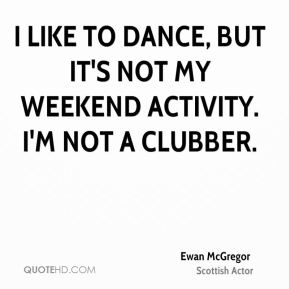 I like to dance, but it's not my weekend activity. I'm not a clubber.