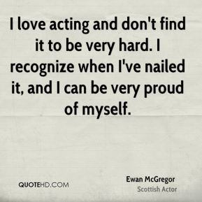 Ewan McGregor - I love acting and don't find it to be very hard. I recognize when I've nailed it, and I can be very proud of myself.