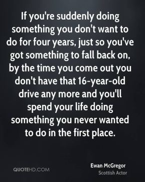 Ewan McGregor - If you're suddenly doing something you don't want to do for four years, just so you've got something to fall back on, by the time you come out you don't have that 16-year-old drive any more and you'll spend your life doing something you never wanted to do in the first place.