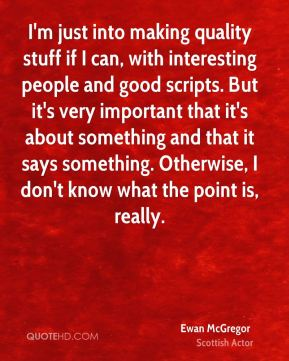 I'm just into making quality stuff if I can, with interesting people and good scripts. But it's very important that it's about something and that it says something. Otherwise, I don't know what the point is, really.
