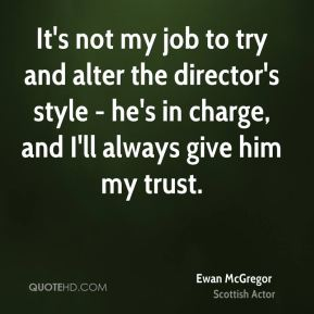 It's not my job to try and alter the director's style - he's in charge, and I'll always give him my trust.