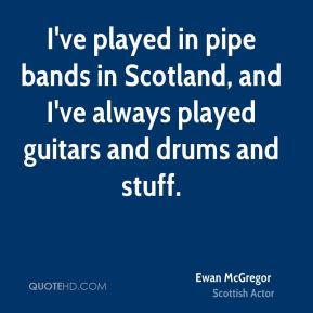 Ewan McGregor - I've played in pipe bands in Scotland, and I've always played guitars and drums and stuff.