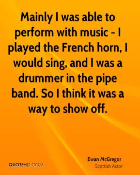 Mainly I was able to perform with music - I played the French horn, I would sing, and I was a drummer in the pipe band. So I think it was a way to show off.