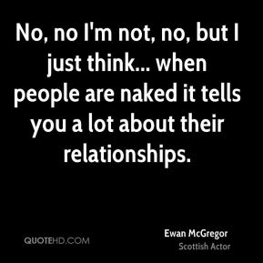 Ewan McGregor - No, no I'm not, no, but I just think... when people are naked it tells you a lot about their relationships.