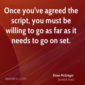 Ewan McGregor - Once you've agreed the script, you must be willing to go as far as it needs to go on set.