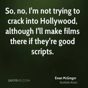 So, no, I'm not trying to crack into Hollywood, although I'll make films there if they're good scripts.