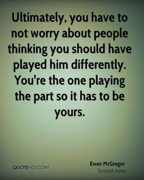 Ultimately, you have to not worry about people thinking you should have played him differently. You're the one playing the part so it has to be yours.