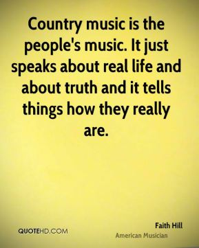 Faith Hill - Country music is the people's music. It just speaks about real life and about truth and it tells things how they really are.