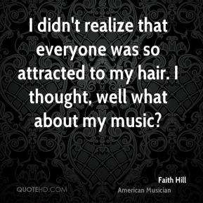 I didn't realize that everyone was so attracted to my hair. I thought, well what about my music?