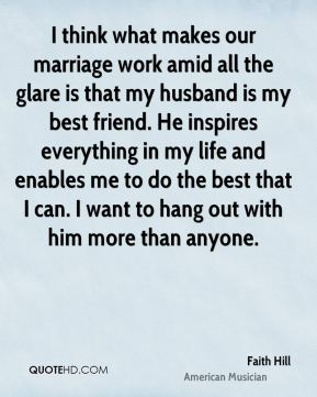 Faith Hill - I think what makes our marriage work amid all the glare is that my husband is my best friend. He inspires everything in my life and enables me to do the best that I can. I want to hang out with him more than anyone.