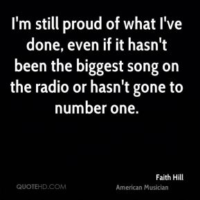 Faith Hill - I'm still proud of what I've done, even if it hasn't been the biggest song on the radio or hasn't gone to number one.