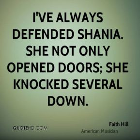 Faith Hill - I've always defended Shania. She not only opened doors; she knocked several down.