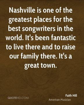 Nashville is one of the greatest places for the best songwriters in the world. It's been fantastic to live there and to raise our family there. It's a great town.