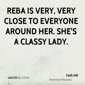 Faith Hill - Reba is very, very close to everyone around her. She's a classy lady.