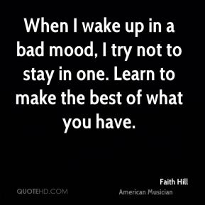 When I wake up in a bad mood, I try not to stay in one. Learn to make the best of what you have.