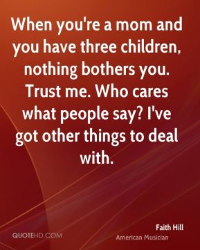 Faith Hill - When you're a mom and you have three children, nothing bothers you. Trust me. Who cares what people say? I've got other things to deal with.