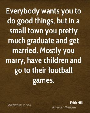Everybody wants you to do good things, but in a small town you pretty much graduate and get married. Mostly you marry, have children and go to their football games.
