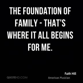 Faith Hill - The foundation of family - that's where it all begins for me.