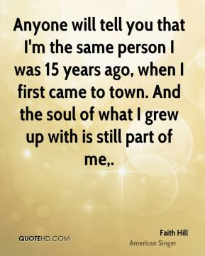 Faith Hill - Anyone will tell you that I'm the same person I was 15 years ago, when I first came to town. And the soul of what I grew up with is still part of me.