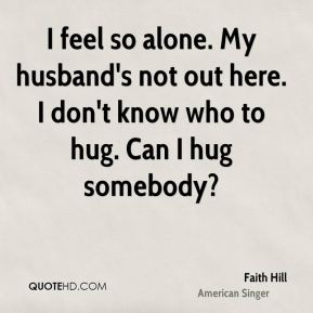I feel so alone. My husband's not out here. I don't know who to hug. Can I hug somebody?