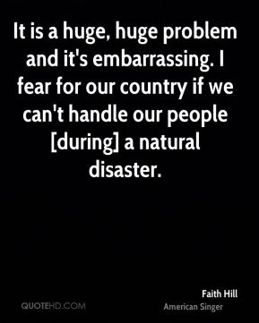 Faith Hill - It is a huge, huge problem and it's embarrassing. I fear for our country if we can't handle our people [during] a natural disaster.