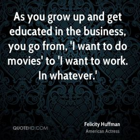 As you grow up and get educated in the business, you go from, 'I want to do movies' to 'I want to work. In whatever.'