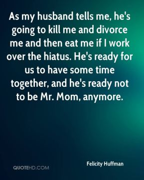 As my husband tells me, he's going to kill me and divorce me and then eat me if I work over the hiatus. He's ready for us to have some time together, and he's ready not to be Mr. Mom, anymore.