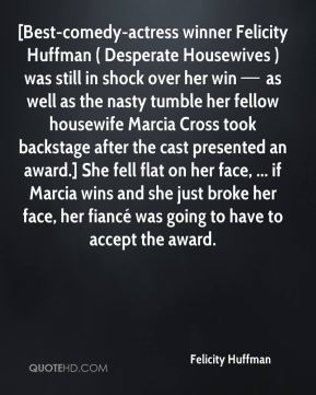 [Best-comedy-actress winner Felicity Huffman ( Desperate Housewives ) was still in shock over her win — as well as the nasty tumble her fellow housewife Marcia Cross took backstage after the cast presented an award.] She fell flat on her face, ... if Marcia wins and she just broke her face, her fiancé was going to have to accept the award.