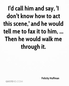 Felicity Huffman - I'd call him and say, 'I don't know how to act this scene,' and he would tell me to fax it to him, ... Then he would walk me through it.