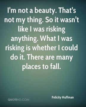 I'm not a beauty. That's not my thing. So it wasn't like I was risking anything. What I was risking is whether I could do it. There are many places to fall.