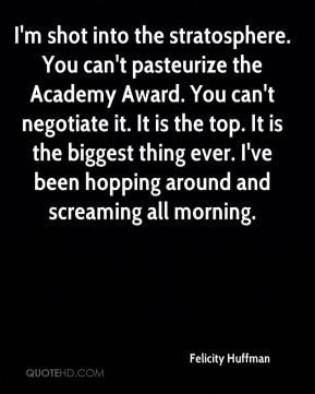 I'm shot into the stratosphere. You can't pasteurize the Academy Award. You can't negotiate it. It is the top. It is the biggest thing ever. I've been hopping around and screaming all morning.