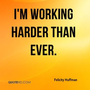 I'm working harder than ever.