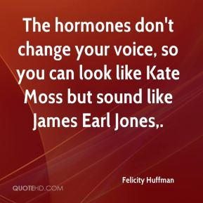 The hormones don't change your voice, so you can look like Kate Moss but sound like James Earl Jones.