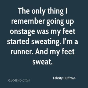 Felicity Huffman - The only thing I remember going up onstage was my feet started sweating. I'm a runner. And my feet sweat.