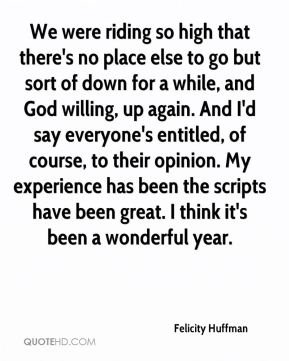 We were riding so high that there's no place else to go but sort of down for a while, and God willing, up again. And I'd say everyone's entitled, of course, to their opinion. My experience has been the scripts have been great. I think it's been a wonderful year.