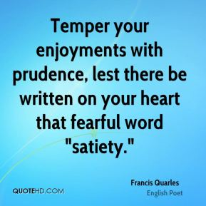 "Francis Quarles - Temper your enjoyments with prudence, lest there be written on your heart that fearful word ""satiety."""