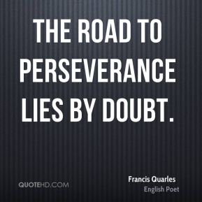 The road to perseverance lies by doubt.