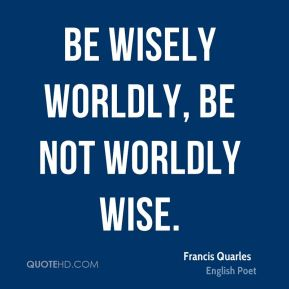 Be wisely worldly, be not worldly wise.