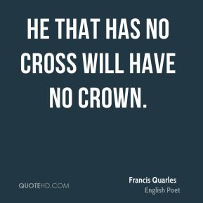 He that has no cross will have no crown.