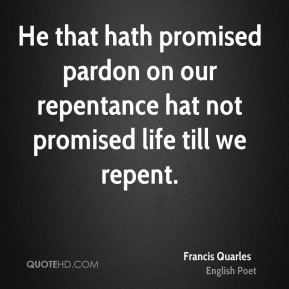 He that hath promised pardon on our repentance hat not promised life till we repent.