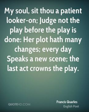 Francis Quarles - My soul, sit thou a patient looker-on; Judge not the play before the play is done: Her plot hath many changes; every day Speaks a new scene; the last act crowns the play.