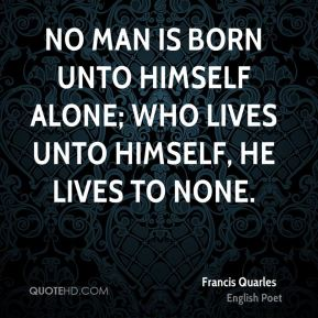 No man is born unto himself alone; Who lives unto himself, he lives to none.