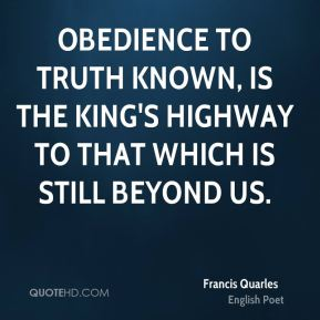 Obedience to truth known, is the king's highway to that which is still beyond us.