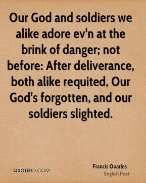 Our God and soldiers we alike adore ev'n at the brink of danger; not before: After deliverance, both alike requited, Our God's forgotten, and our soldiers slighted.
