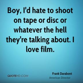 Frank Darabont - Boy, I'd hate to shoot on tape or disc or whatever the hell they're talking about. I love film.